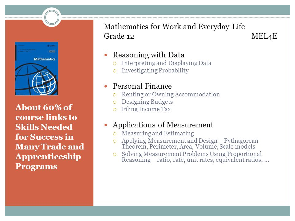 About 60% of course links to Skills Needed for Success in Many Trade and Apprenticeship Programs Mathematics for Work and Everyday Life Grade 12 MEL4E Reasoning with Data  Interpreting and Displaying Data  Investigating Probability Personal Finance  Renting or Owning Accommodation  Designing Budgets  Filing Income Tax Applications of Measurement  Measuring and Estimating  Applying Measurement and Design – Pythagorean Theorem, Perimeter, Area, Volume, Scale models  Solving Measurement Problems Using Proportional Reasoning – ratio, rate, unit rates, equivalent ratios, …