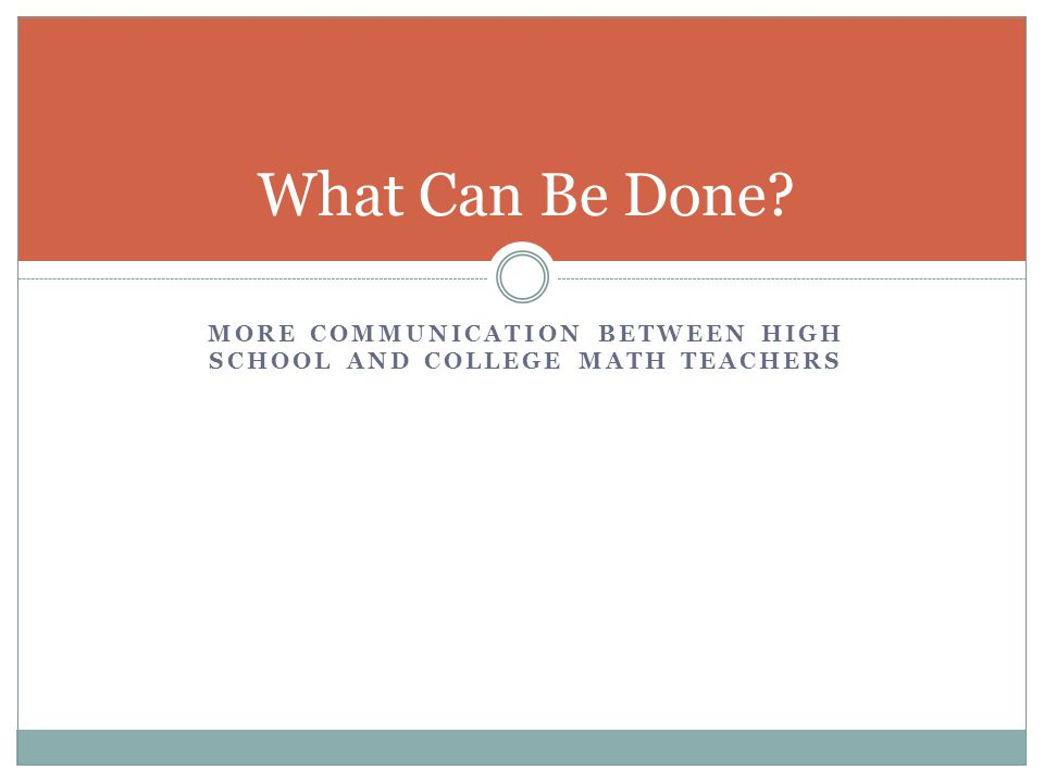 MORE COMMUNICATION BETWEEN HIGH SCHOOL AND COLLEGE MATH TEACHERS What Can Be Done?