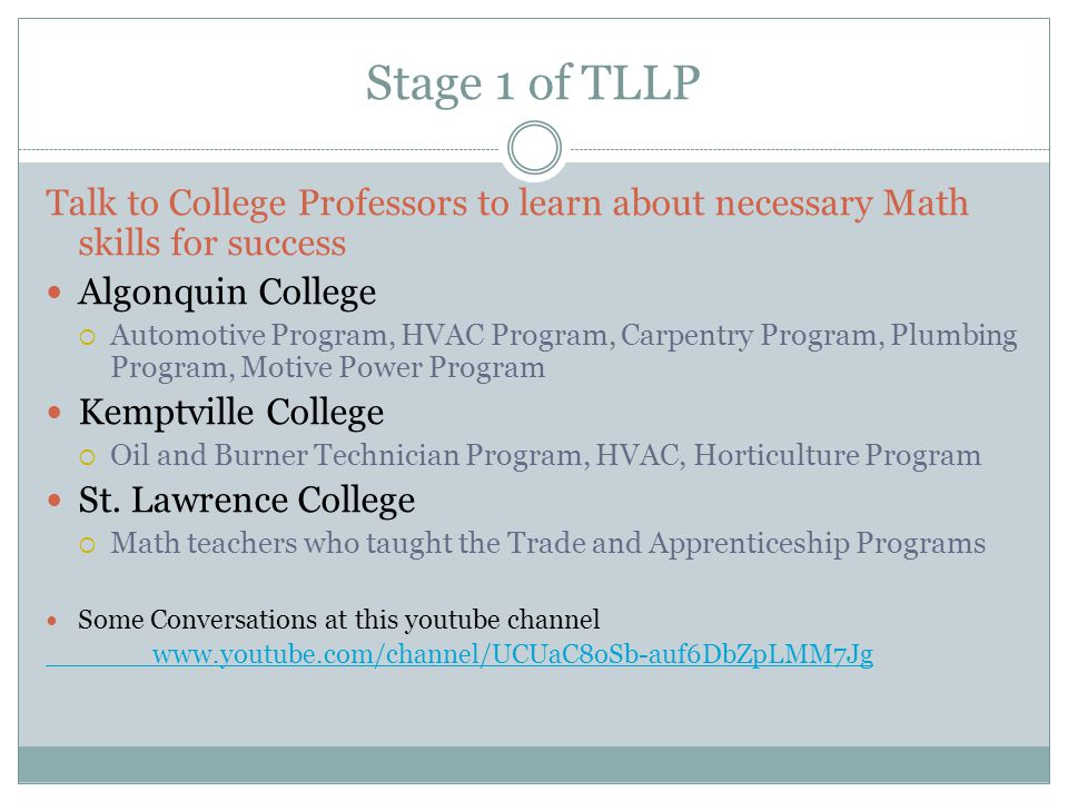 Stage 1 of TLLP Talk to College Professors to learn about necessary Math skills for success Algonquin College  Automotive Program, HVAC Program, Carpentry Program, Plumbing Program, Motive Power Program Kemptville College  Oil and Burner Technician Program, HVAC, Horticulture Program St.
