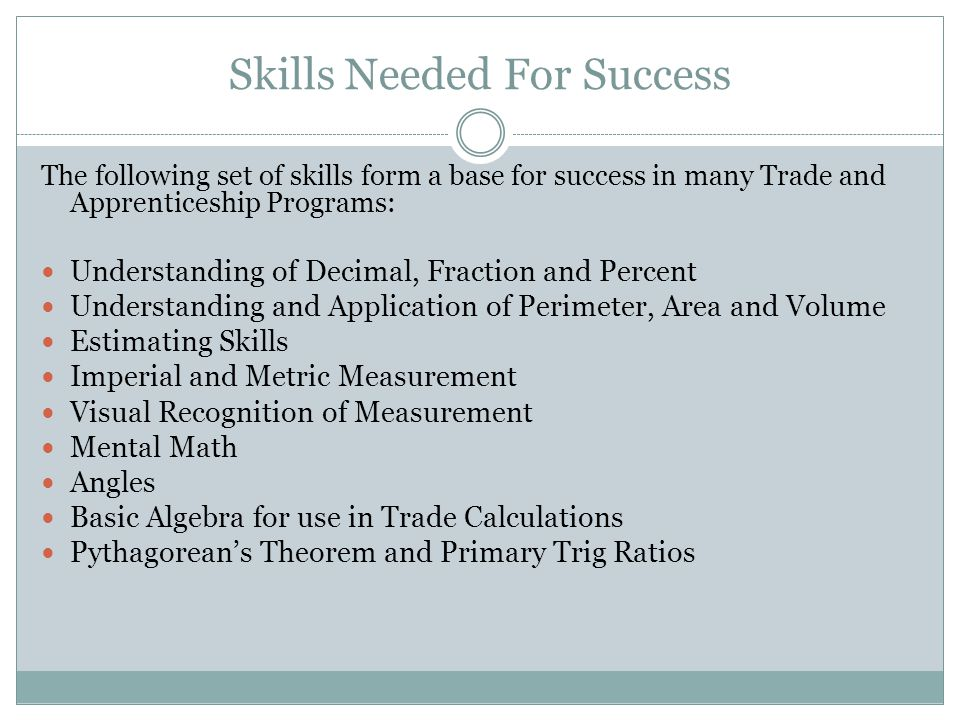 Skills Needed For Success The following set of skills form a base for success in many Trade and Apprenticeship Programs: Understanding of Decimal, Fraction and Percent Understanding and Application of Perimeter, Area and Volume Estimating Skills Imperial and Metric Measurement Visual Recognition of Measurement Mental Math Angles Basic Algebra for use in Trade Calculations Pythagorean's Theorem and Primary Trig Ratios
