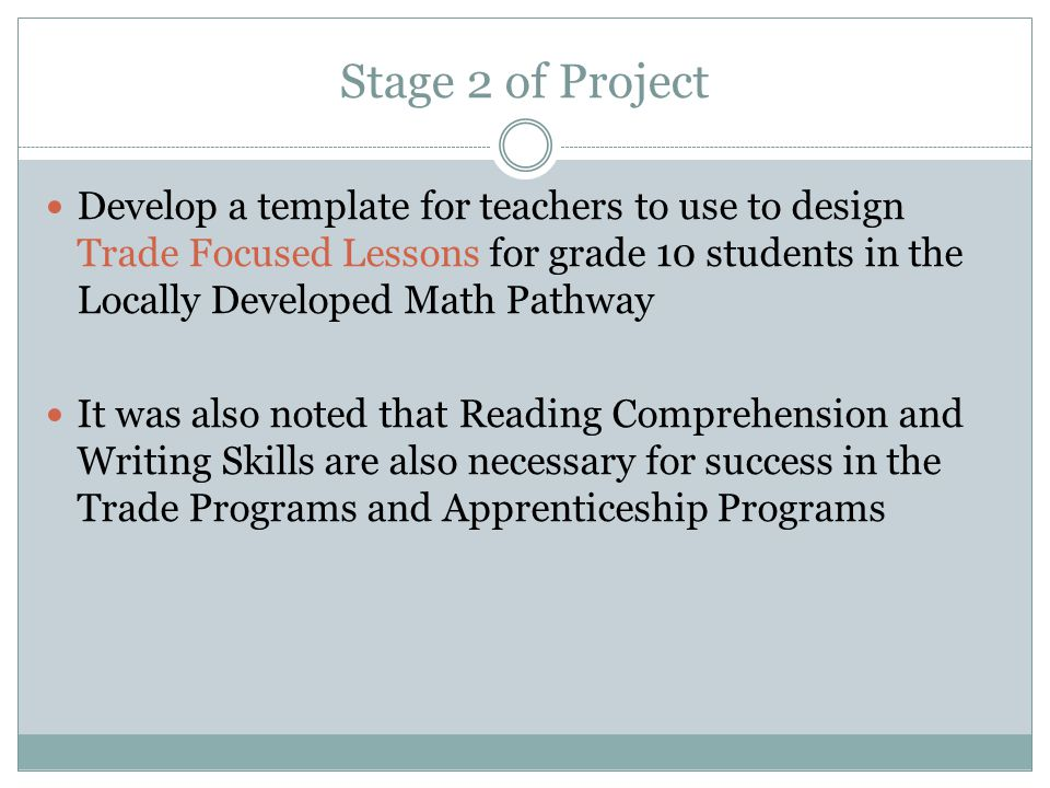 Stage 2 of Project Develop a template for teachers to use to design Trade Focused Lessons for grade 10 students in the Locally Developed Math Pathway It was also noted that Reading Comprehension and Writing Skills are also necessary for success in the Trade Programs and Apprenticeship Programs