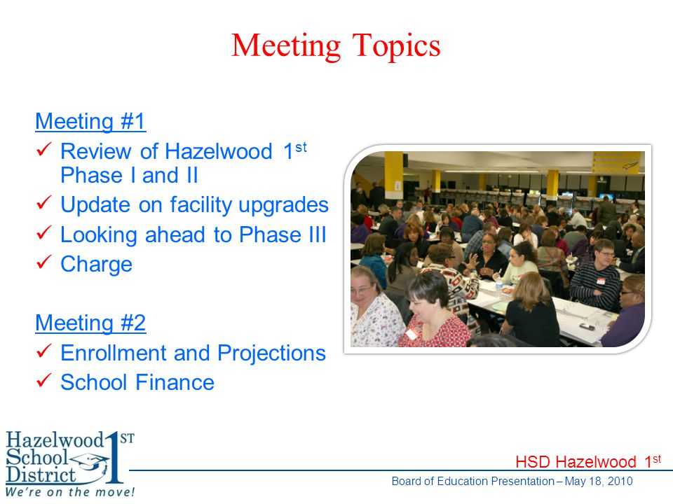 HSD Hazelwood 1 st Board of Education Presentation – May 18, 2010 Meeting Topics Meeting #1 Review of Hazelwood 1 st Phase I and II Update on facility upgrades Looking ahead to Phase III Charge Meeting #2 Enrollment and Projections School Finance