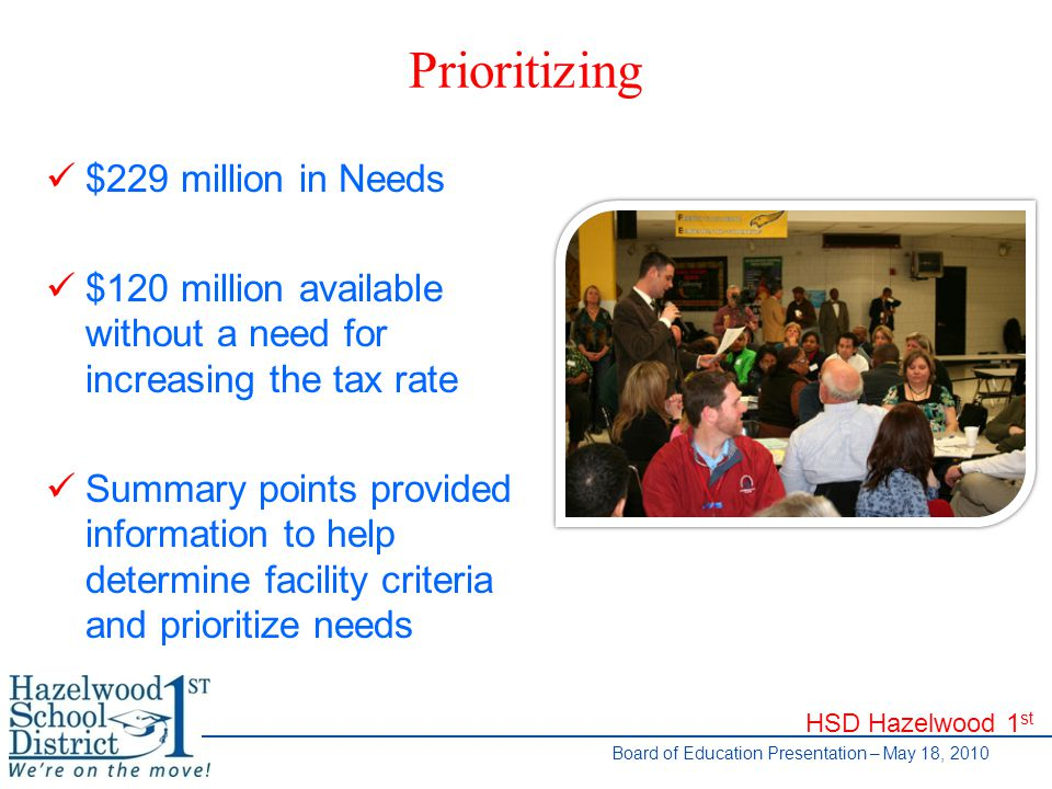HSD Hazelwood 1 st Board of Education Presentation – May 18, 2010 Prioritizing $229 million in Needs $120 million available without a need for increasing the tax rate Summary points provided information to help determine facility criteria and prioritize needs