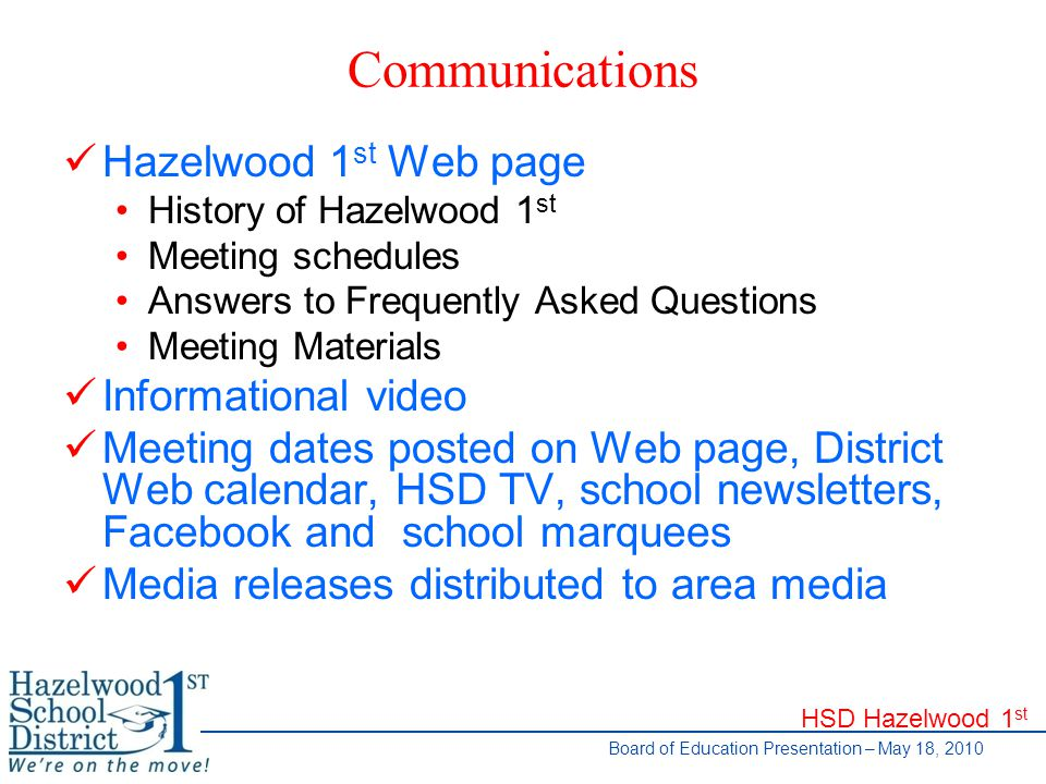 HSD Hazelwood 1 st Board of Education Presentation – May 18, 2010 Communications Hazelwood 1 st Web page History of Hazelwood 1 st Meeting schedules Answers to Frequently Asked Questions Meeting Materials Informational video Meeting dates posted on Web page, District Web calendar, HSD TV, school newsletters, Facebook and school marquees Media releases distributed to area media