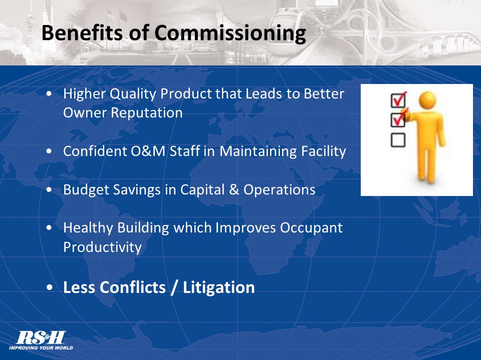Benefits of Commissioning Higher Quality Product that Leads to Better Owner Reputation Confident O&M Staff in Maintaining Facility Budget Savings in Capital & Operations Healthy Building which Improves Occupant Productivity Less Conflicts / Litigation
