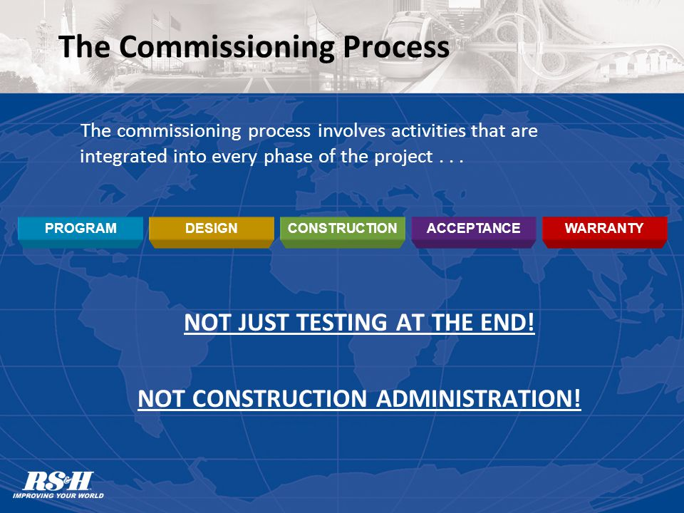 The Commissioning Process The commissioning process involves activities that are integrated into every phase of the project...