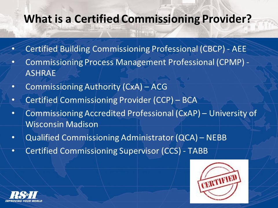 What to Look for in a Qualified Commissioning Provider Ability to Work with Multi-Disciplined Team Good Communicator / Diplomat Organized Ample Field Experience Understanding of the Owner, A/E & Contractor Requirements Ability to Define Optimal Operating Procedures for Building Systems