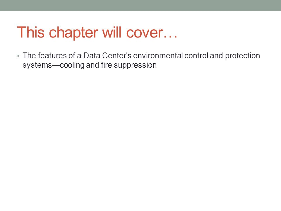 This chapter will cover… The features of a Data Center s environmental control and protection systems—cooling and fire suppression
