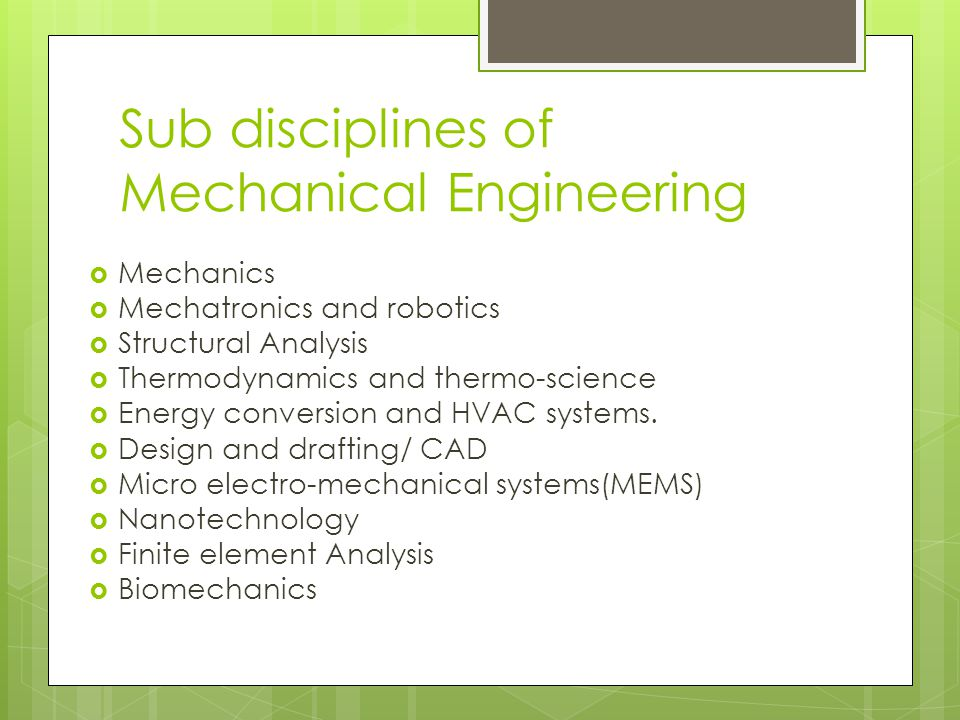 Sub disciplines of Mechanical Engineering  Mechanics  Mechatronics and robotics  Structural Analysis  Thermodynamics and thermo-science  Energy conversion and HVAC systems.
