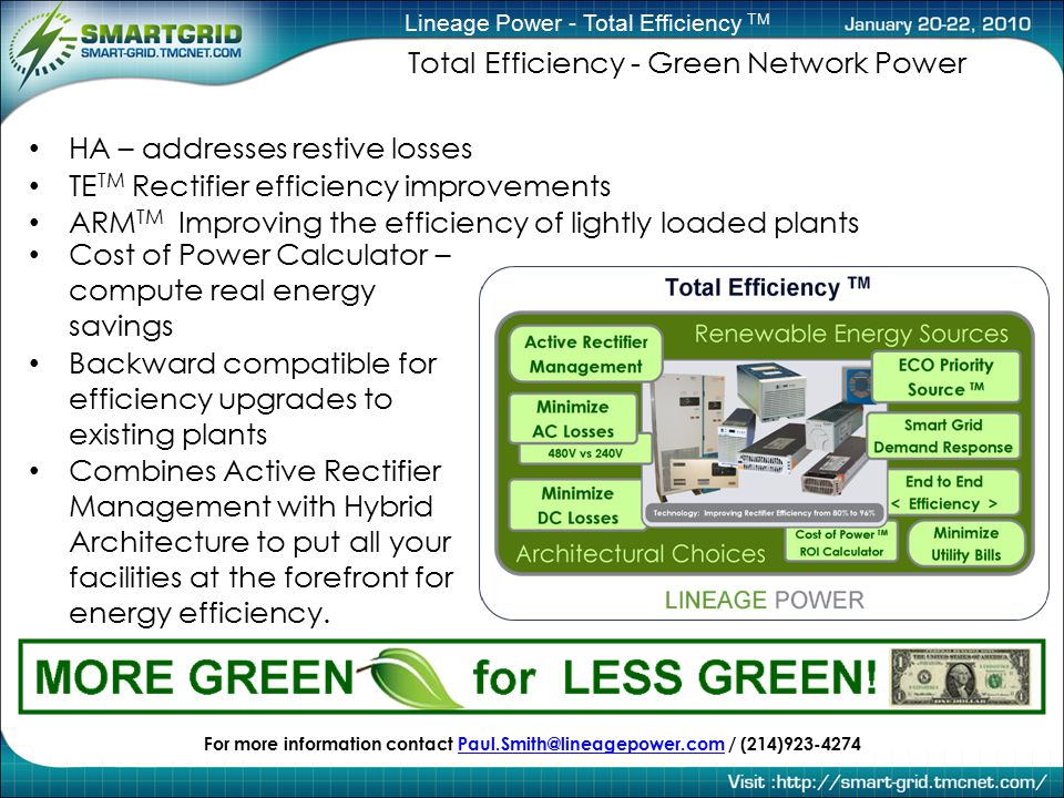 Lineage Power - Total Efficiency TM Total Efficiency - Green Network Power Cost of Power Calculator – compute real energy savings Backward compatible for efficiency upgrades to existing plants Combines Active Rectifier Management with Hybrid Architecture to put all your facilities at the forefront for energy efficiency.