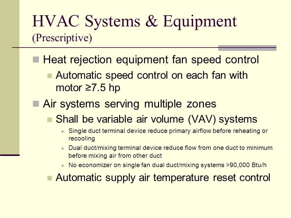 HVAC Systems & Equipment (Prescriptive) Heat rejection equipment fan speed control Automatic speed control on each fan with motor ≥7.5 hp Air systems serving multiple zones Shall be variable air volume (VAV) systems Single duct terminal device reduce primary airflow before reheating or recooling Dual duct/mixing terminal device reduce flow from one duct to minimum before mixing air from other duct No economizer on single fan dual duct/mixing systems >90,000 Btu/h Automatic supply air temperature reset control