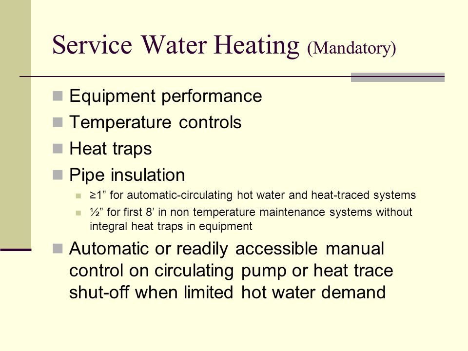 Service Water Heating (Mandatory) Equipment performance Temperature controls Heat traps Pipe insulation ≥1 for automatic-circulating hot water and heat-traced systems ½ for first 8' in non temperature maintenance systems without integral heat traps in equipment Automatic or readily accessible manual control on circulating pump or heat trace shut-off when limited hot water demand