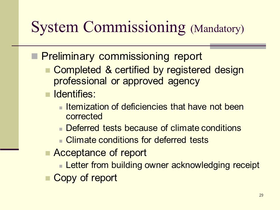 System Commissioning (Mandatory) Preliminary commissioning report Completed & certified by registered design professional or approved agency Identifies: Itemization of deficiencies that have not been corrected Deferred tests because of climate conditions Climate conditions for deferred tests Acceptance of report Letter from building owner acknowledging receipt Copy of report 29