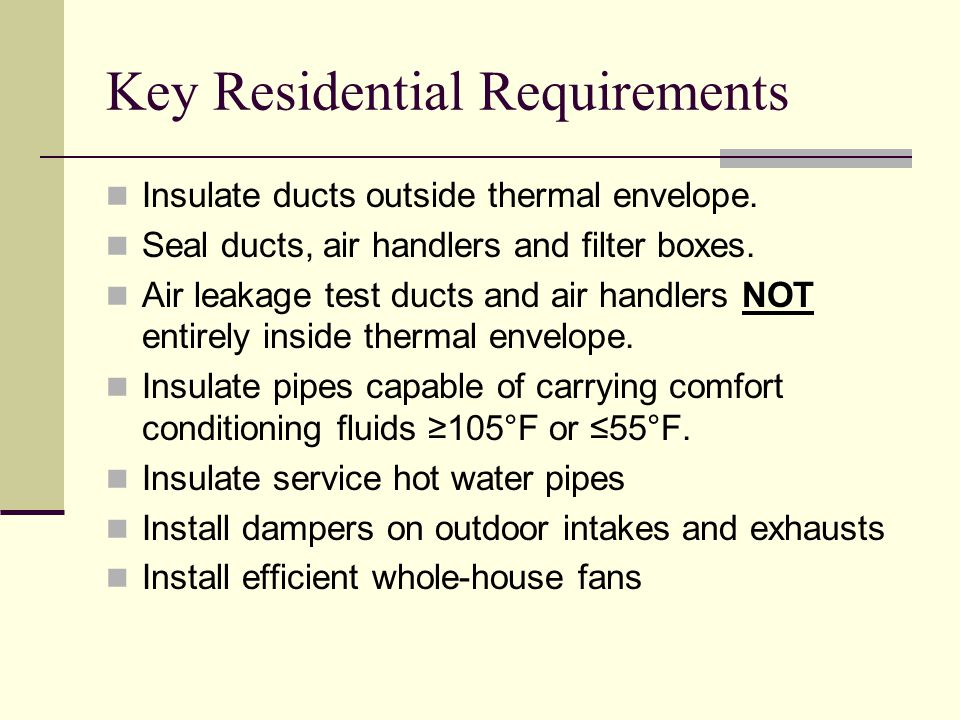 Key Residential Requirements Insulate ducts outside thermal envelope.