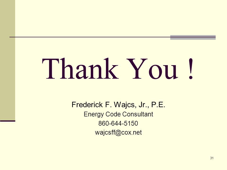 31 Thank You ! Frederick F. Wajcs, Jr., P.E. Energy Code Consultant 860-644-5150 wajcsff@cox.net