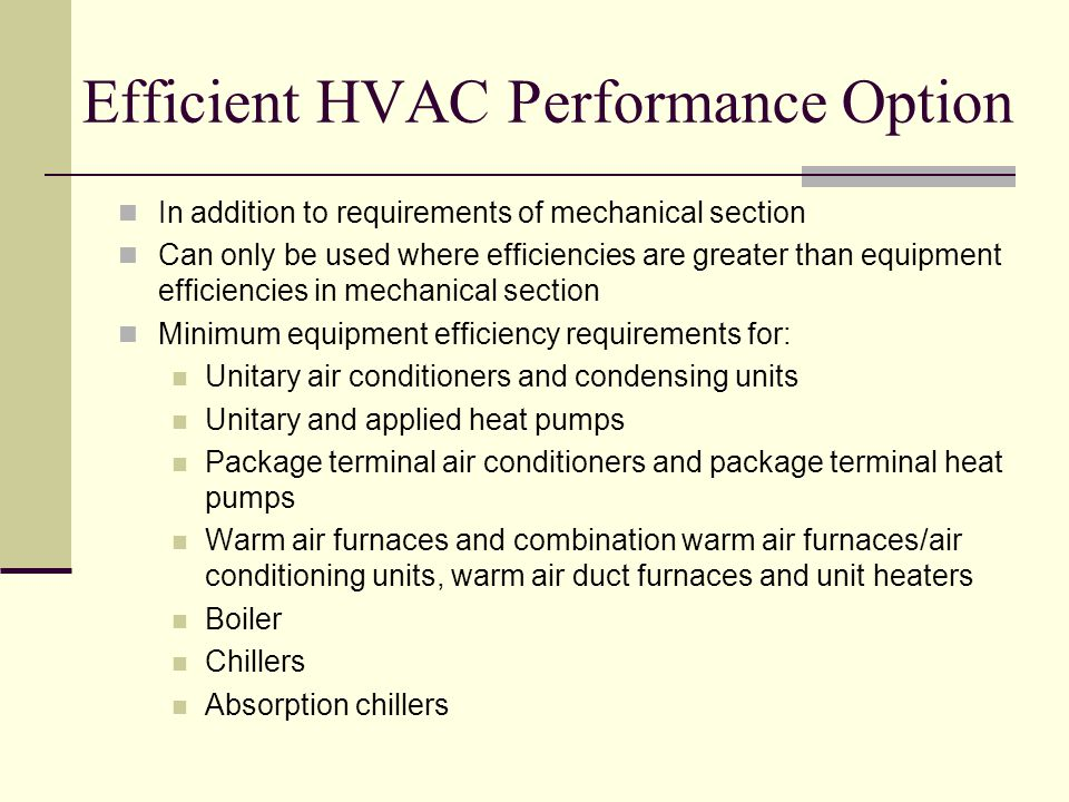 Efficient HVAC Performance Option In addition to requirements of mechanical section Can only be used where efficiencies are greater than equipment efficiencies in mechanical section Minimum equipment efficiency requirements for: Unitary air conditioners and condensing units Unitary and applied heat pumps Package terminal air conditioners and package terminal heat pumps Warm air furnaces and combination warm air furnaces/air conditioning units, warm air duct furnaces and unit heaters Boiler Chillers Absorption chillers