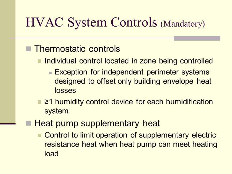 HVAC System Controls (Mandatory) Thermostatic controls Individual control located in zone being controlled Exception for independent perimeter systems designed to offset only building envelope heat losses ≥1 humidity control device for each humidification system Heat pump supplementary heat Control to limit operation of supplementary electric resistance heat when heat pump can meet heating load