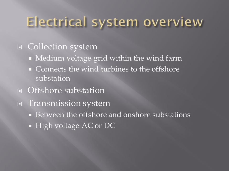  Collection system  Medium voltage grid within the wind farm  Connects the wind turbines to the offshore substation  Offshore substation  Transmission system  Between the offshore and onshore substations  High voltage AC or DC