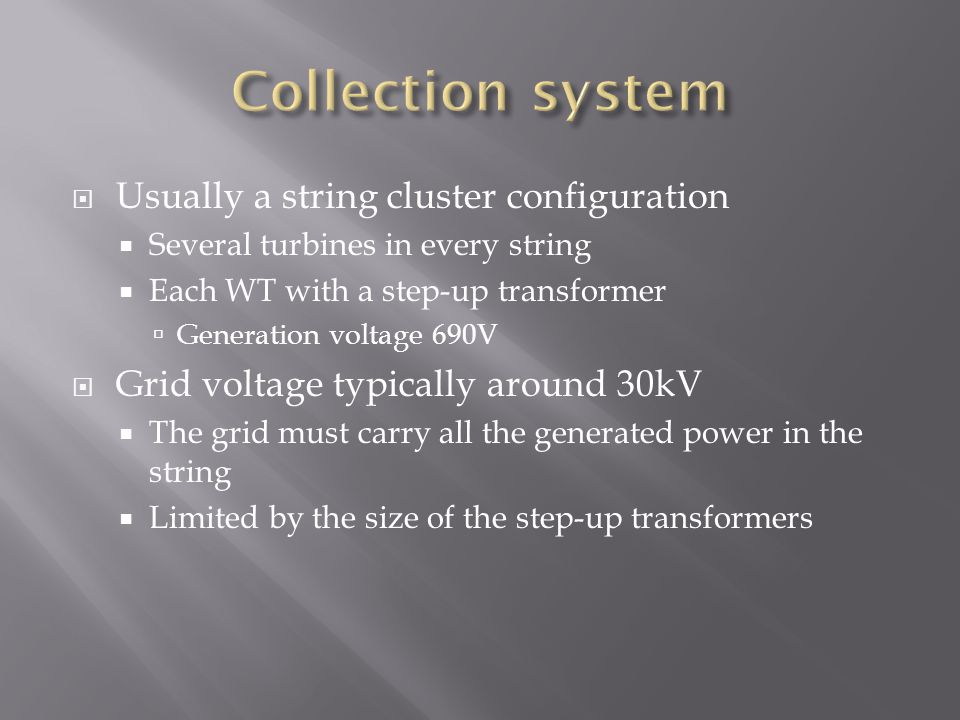  Usually a string cluster configuration  Several turbines in every string  Each WT with a step-up transformer  Generation voltage 690V  Grid voltage typically around 30kV  The grid must carry all the generated power in the string  Limited by the size of the step-up transformers