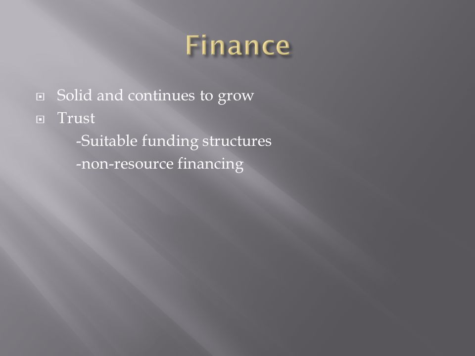  Solid and continues to grow  Trust -Suitable funding structures -non-resource financing