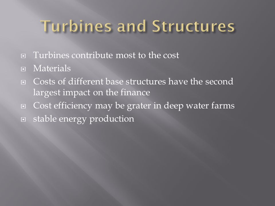  Turbines contribute most to the cost  Materials  Costs of different base structures have the second largest impact on the finance  Cost efficiency may be grater in deep water farms  stable energy production