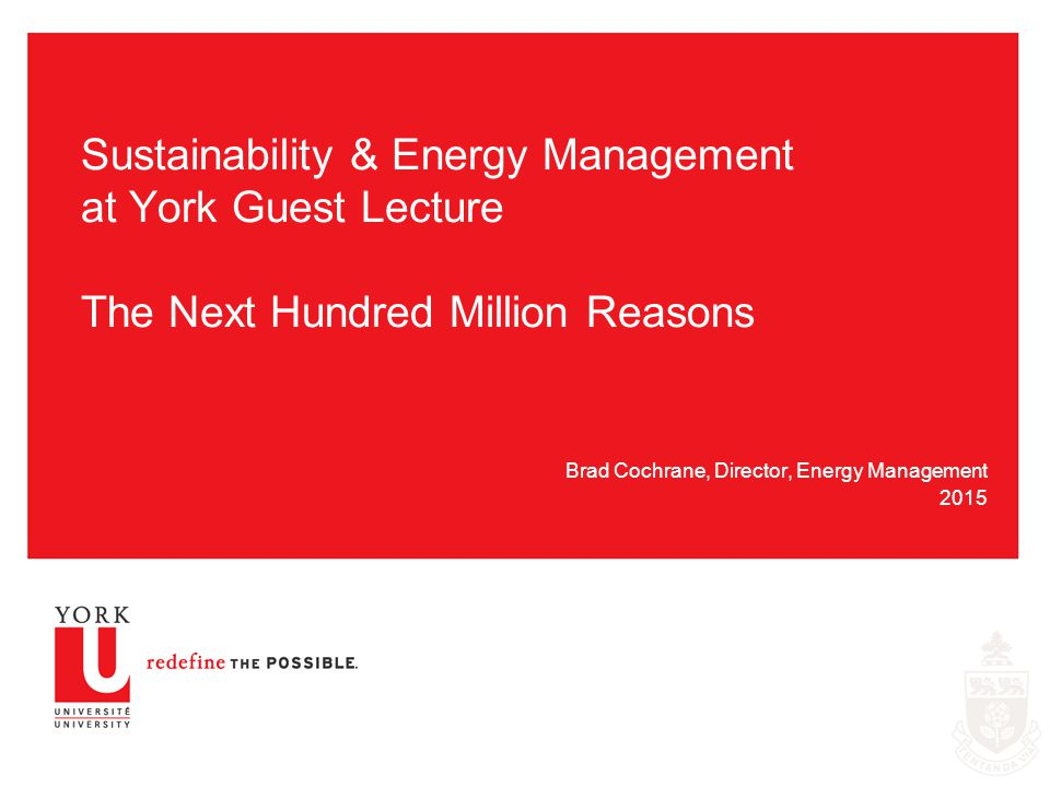 Sustainability & Energy Management at York Guest Lecture The Next Hundred Million Reasons Brad Cochrane, Director, Energy Management 2015