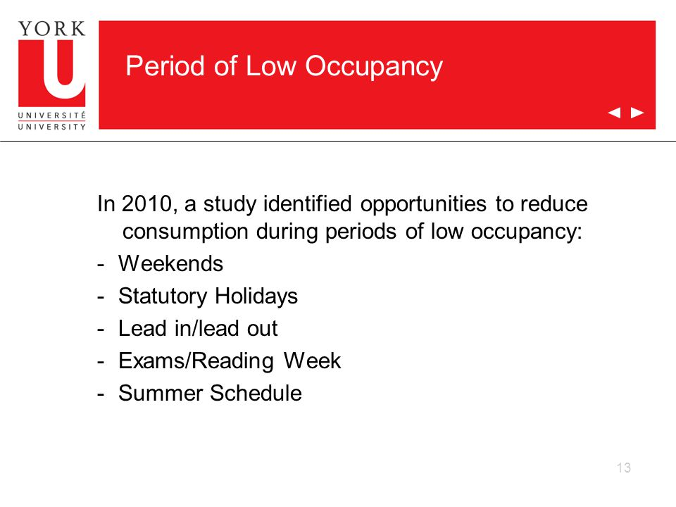 Period of Low Occupancy In 2010, a study identified opportunities to reduce consumption during periods of low occupancy: -Weekends -Statutory Holidays -Lead in/lead out -Exams/Reading Week -Summer Schedule 13