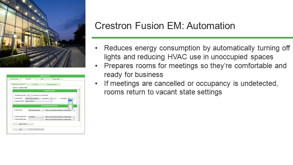 Crestron Fusion EM: Automation Reduces energy consumption by automatically turning off lights and reducing HVAC use in unoccupied spaces Prepares room