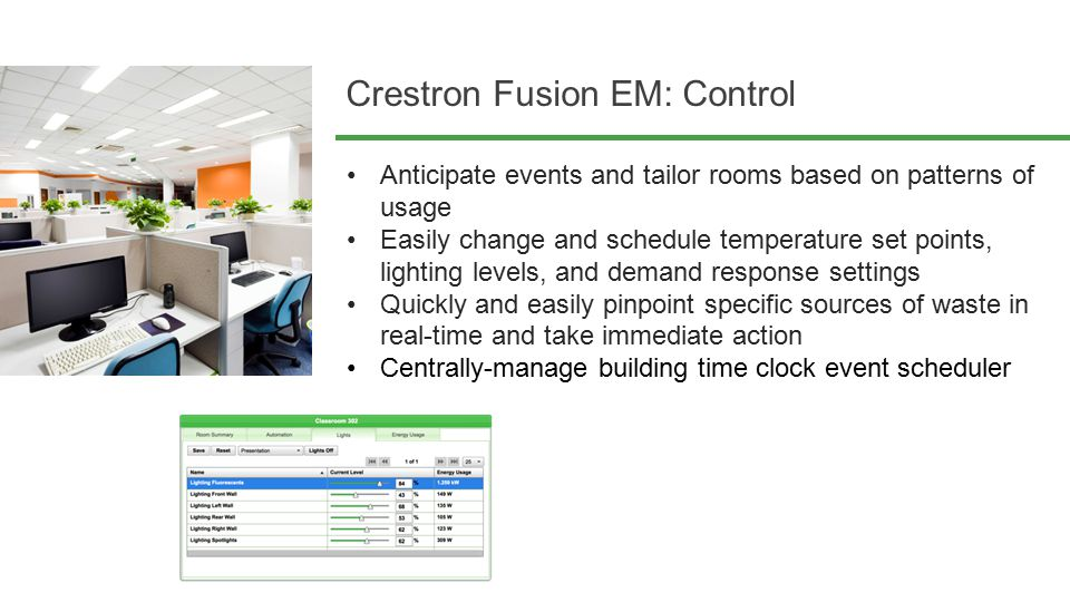 Crestron Fusion EM: Control Anticipate events and tailor rooms based on patterns of usage Easily change and schedule temperature set points, lighting