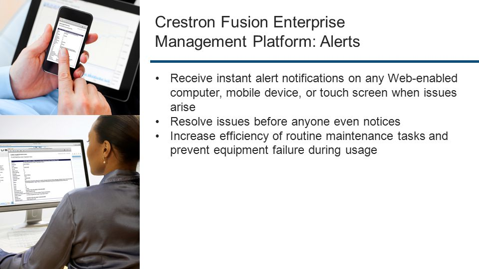 Crestron Fusion Enterprise Management Platform: Alerts Receive instant alert notifications on any Web-enabled computer, mobile device, or touch screen when issues arise Resolve issues before anyone even notices Increase efficiency of routine maintenance tasks and prevent equipment failure during usage