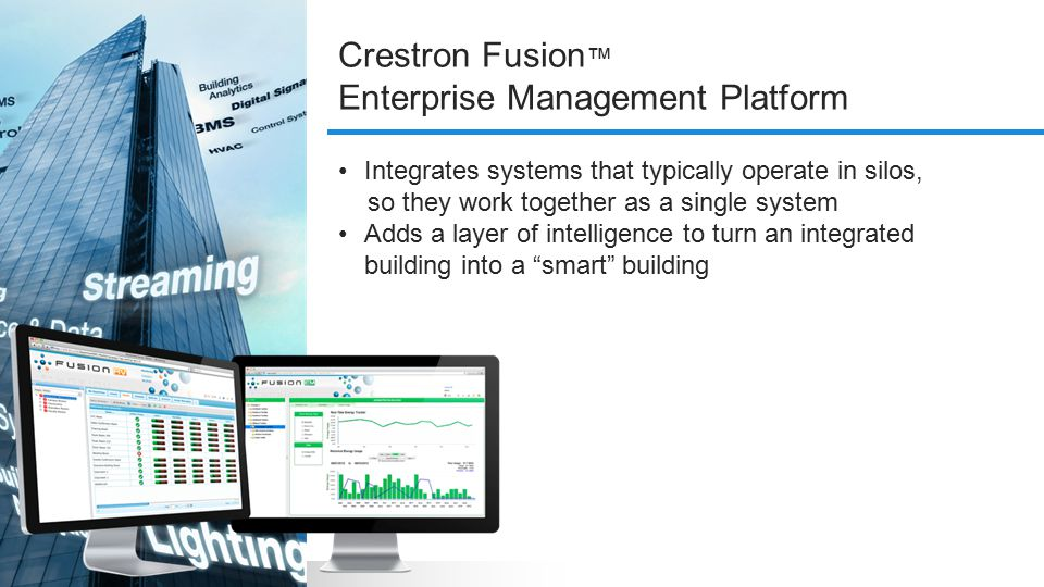 Integrates systems that typically operate in silos, so they work together as a single system Adds a layer of intelligence to turn an integrated building into a smart building Crestron Fusion ™ Enterprise Management Platform