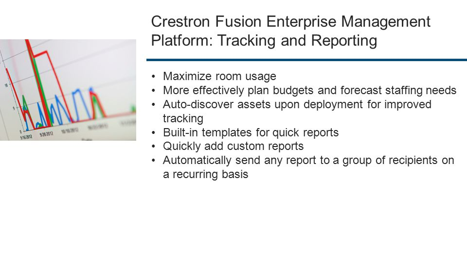 Crestron Fusion Enterprise Management Platform: Tracking and Reporting Maximize room usage More effectively plan budgets and forecast staffing needs Auto-discover assets upon deployment for improved tracking Built-in templates for quick reports Quickly add custom reports Automatically send any report to a group of recipients on a recurring basis
