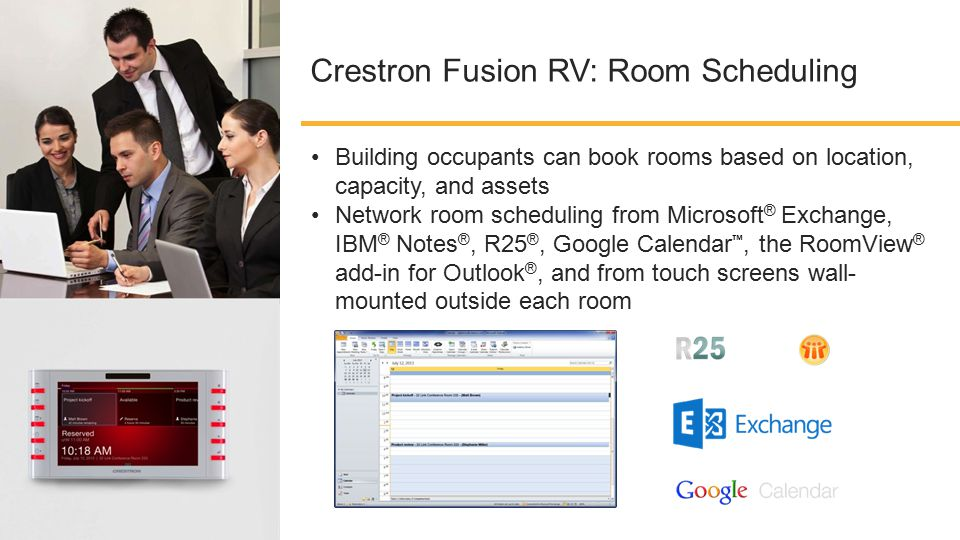 Crestron Fusion RV: Room Scheduling Building occupants can book rooms based on location, capacity, and assets Network room scheduling from Microsoft ® Exchange, IBM ® Notes ®, R25 ®, Google Calendar ™, the RoomView ® add-in for Outlook ®, and from touch screens wall- mounted outside each room