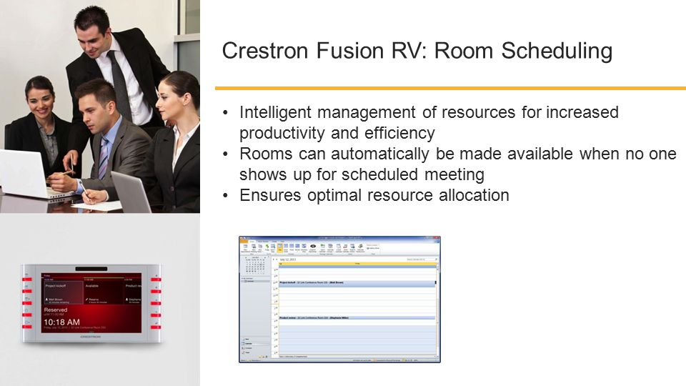 Crestron Fusion RV: Room Scheduling Intelligent management of resources for increased productivity and efficiency Rooms can automatically be made available when no one shows up for scheduled meeting Ensures optimal resource allocation