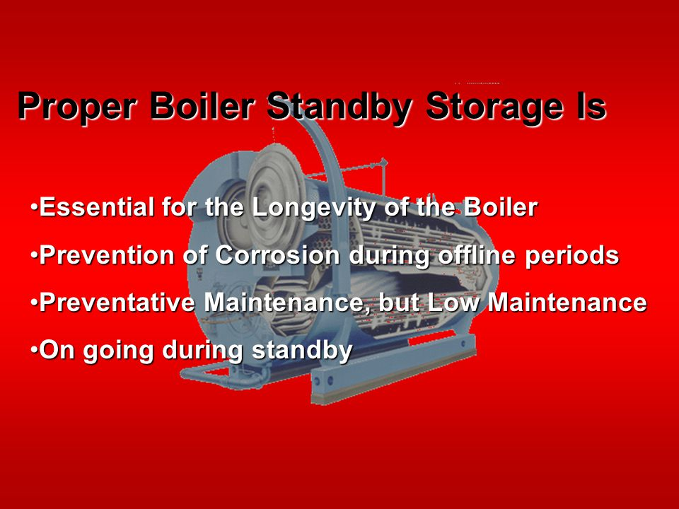 Proper Boiler Standby Storage Is Essential for the Longevity of the BoilerEssential for the Longevity of the Boiler Prevention of Corrosion during offline periodsPrevention of Corrosion during offline periods Preventative Maintenance, but Low MaintenancePreventative Maintenance, but Low Maintenance On going during standbyOn going during standby