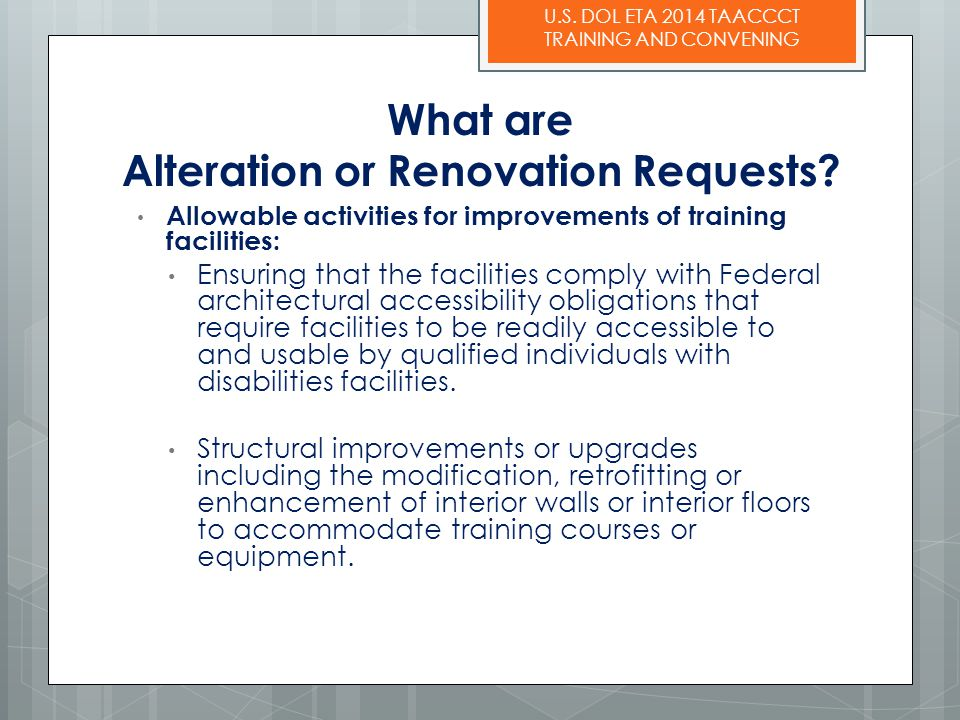U.S. DOL ETA 2014 TAACCCT TRAINING AND CONVENING What are Alteration or Renovation Requests? Allowable activities for improvements of training facilit