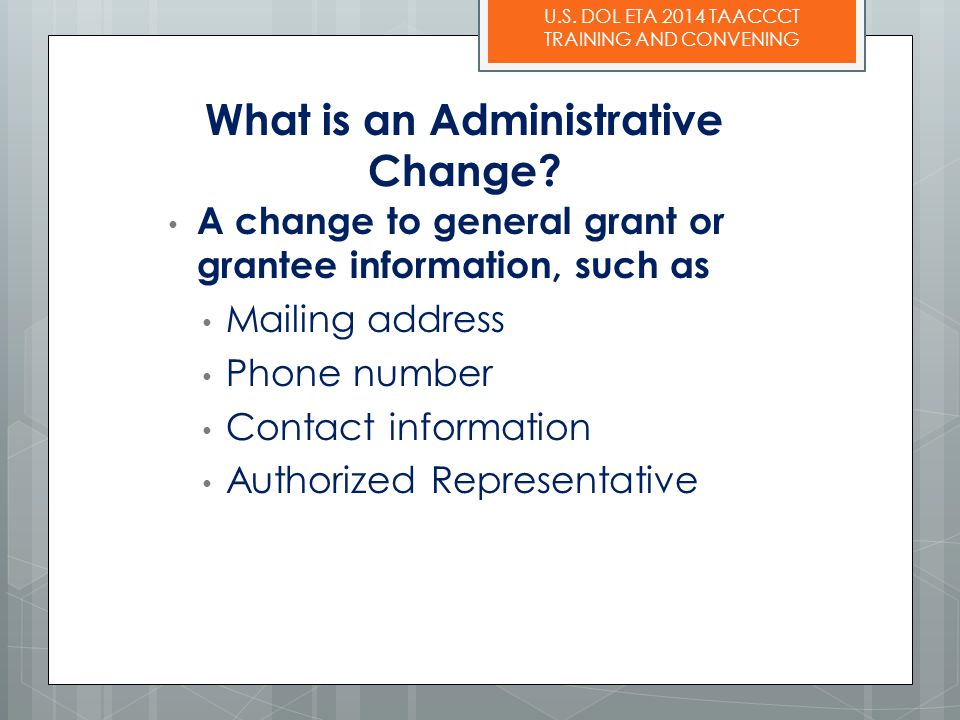U.S. DOL ETA 2014 TAACCCT TRAINING AND CONVENING What is an Administrative Change? A change to general grant or grantee information, such as Mailing a