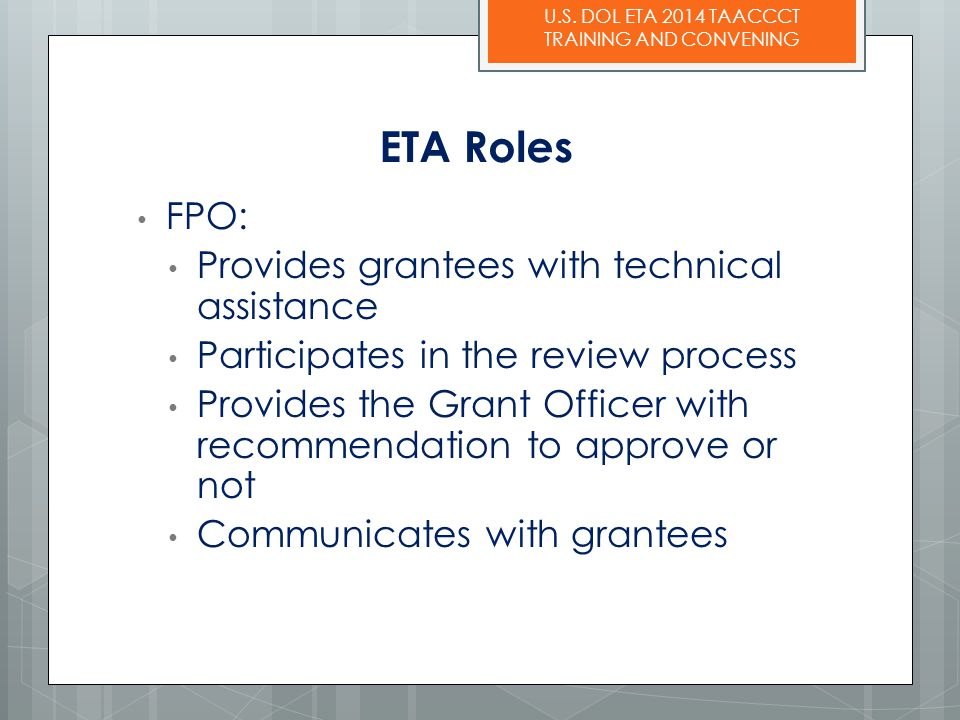 U.S. DOL ETA 2014 TAACCCT TRAINING AND CONVENING ETA Roles FPO: Provides grantees with technical assistance Participates in the review process Provide