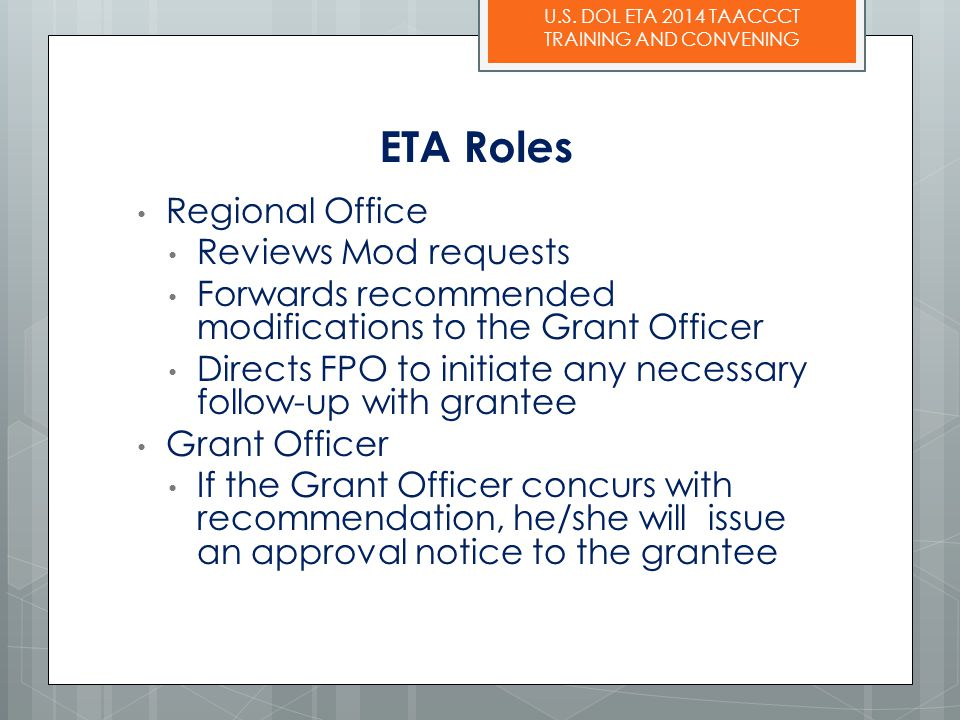 U.S. DOL ETA 2014 TAACCCT TRAINING AND CONVENING ETA Roles Regional Office Reviews Mod requests Forwards recommended modifications to the Grant Office