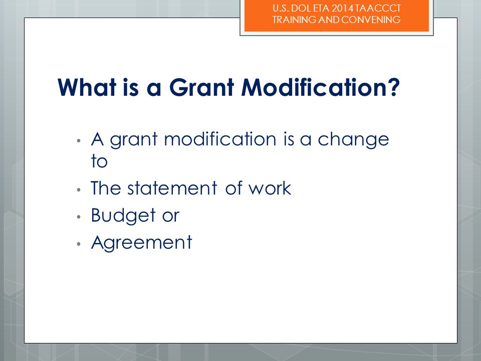 U.S. DOL ETA 2014 TAACCCT TRAINING AND CONVENING What is a Grant Modification? A grant modification is a change to The statement of work Budget or Agr