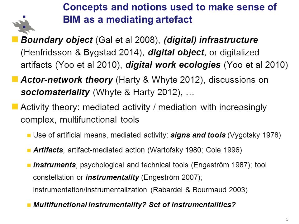5 Boundary object (Gal et al 2008), (digital) infrastructure (Henfridsson & Bygstad 2014), digital object, or digitalized artifacts (Yoo et al 2010), digital work ecologies (Yoo et al 2010) Actor-network theory (Harty & Whyte 2012), discussions on sociomateriality (Whyte & Harty 2012), … Activity theory: mediated activity / mediation with increasingly complex, multifunctional tools Use of artificial means, mediated activity: signs and tools (Vygotsky 1978) Artifacts, artifact-mediated action (Wartofsky 1980; Cole 1996) Instruments, psychological and technical tools (Engeström 1987); tool constellation or instrumentality (Engeström 2007); instrumentation/instrumentalization (Rabardel & Bourmaud 2003) Multifunctional instrumentality.