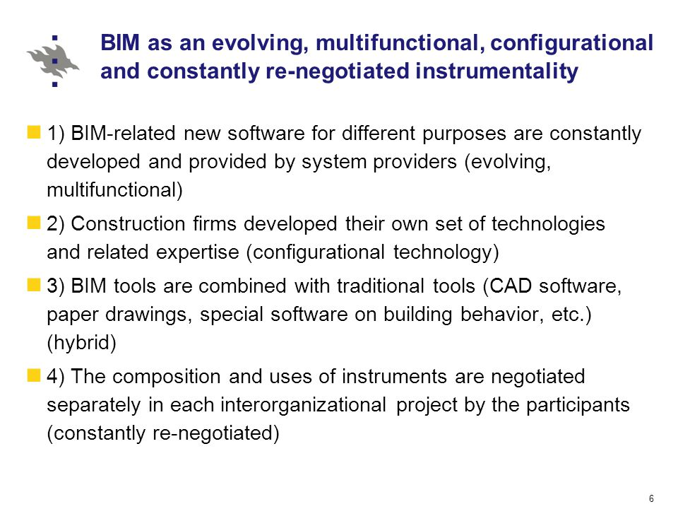 BIM as an evolving, multifunctional, configurational and constantly re-negotiated instrumentality 1) BIM-related new software for different purposes are constantly developed and provided by system providers (evolving, multifunctional) 2) Construction firms developed their own set of technologies and related expertise (configurational technology) 3) BIM tools are combined with traditional tools (CAD software, paper drawings, special software on building behavior, etc.) (hybrid) 4) The composition and uses of instruments are negotiated separately in each interorganizational project by the participants (constantly re-negotiated) 6
