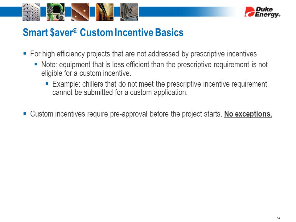 Smart $aver ® Custom Incentive Basics  For high efficiency projects that are not addressed by prescriptive incentives  Note: equipment that is less efficient than the prescriptive requirement is not eligible for a custom incentive.
