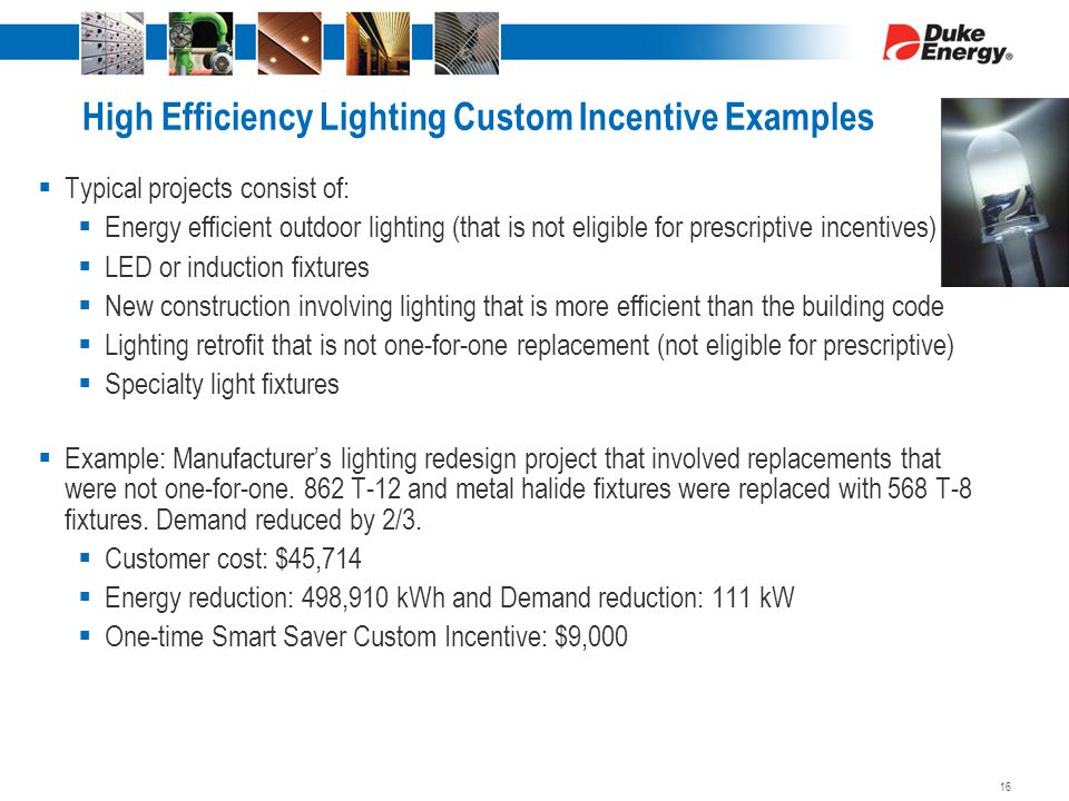 High Efficiency Lighting Custom Incentive Examples  Typical projects consist of:  Energy efficient outdoor lighting (that is not eligible for prescriptive incentives)  LED or induction fixtures  New construction involving lighting that is more efficient than the building code  Lighting retrofit that is not one-for-one replacement (not eligible for prescriptive)  Specialty light fixtures  Example: Manufacturer's lighting redesign project that involved replacements that were not one-for-one.