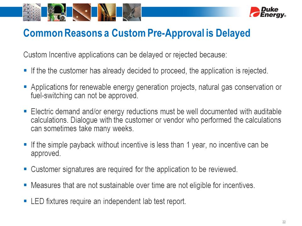Common Reasons a Custom Pre-Approval is Delayed Custom Incentive applications can be delayed or rejected because:  If the the customer has already decided to proceed, the application is rejected.
