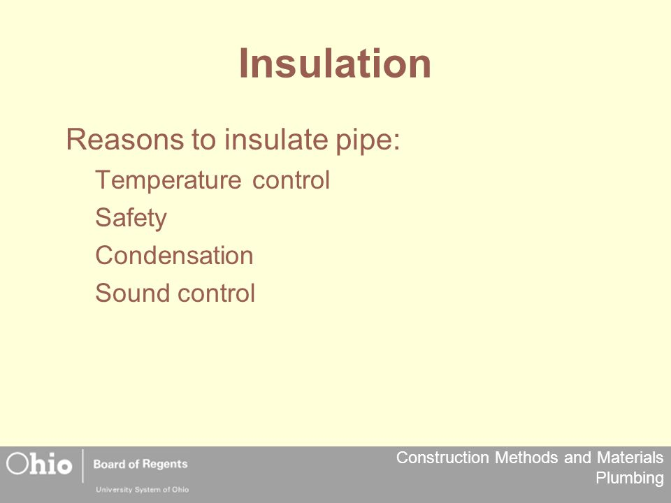 Construction Methods and Materials Plumbing Insulation Reasons to insulate pipe: Temperature control Safety Condensation Sound control