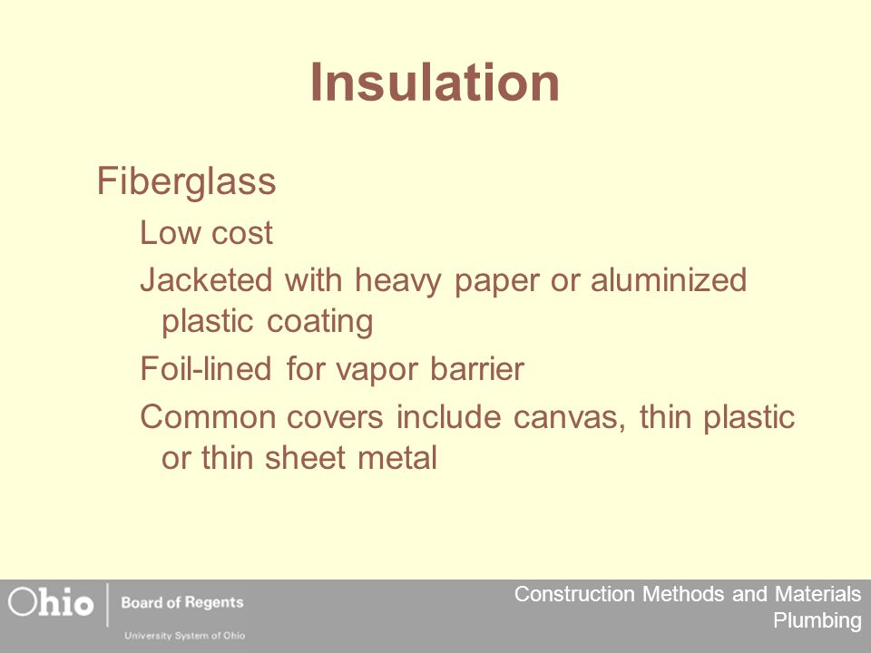 Construction Methods and Materials Plumbing Insulation Fiberglass Low cost Jacketed with heavy paper or aluminized plastic coating Foil-lined for vapo