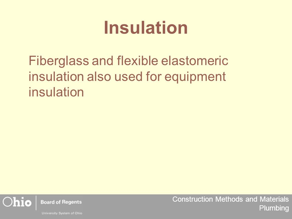 Construction Methods and Materials Plumbing Insulation Fiberglass and flexible elastomeric insulation also used for equipment insulation