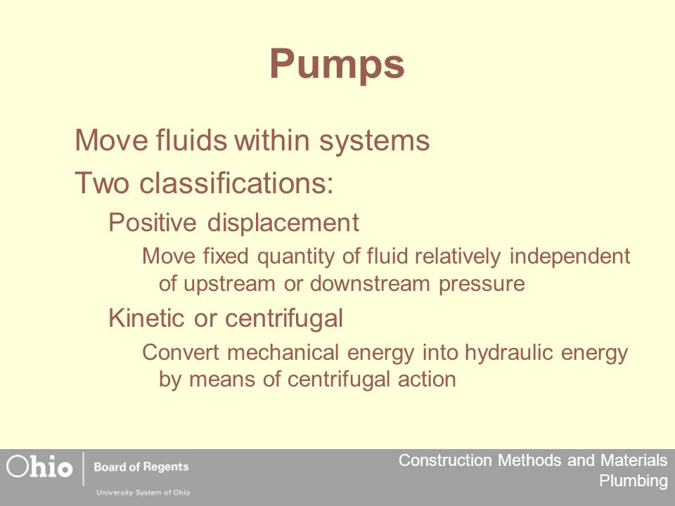 Construction Methods and Materials Plumbing Pumps Move fluids within systems Two classifications: Positive displacement Move fixed quantity of fluid r