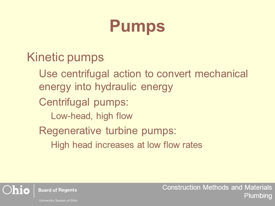 Construction Methods and Materials Plumbing Pumps Kinetic pumps Use centrifugal action to convert mechanical energy into hydraulic energy Centrifugal